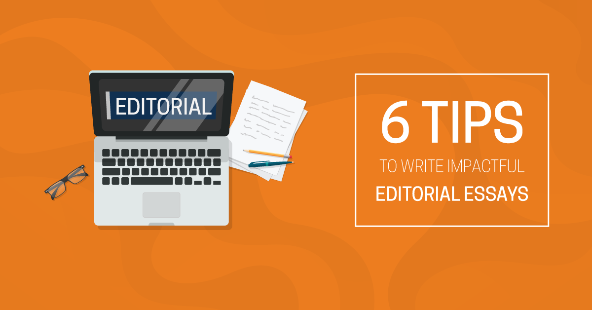 6 Tips To Write Impactful Editorial Essays